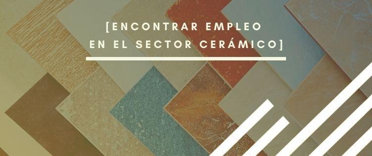 Sector Cerámico: puestos más demandados y cómo conseguir empleo