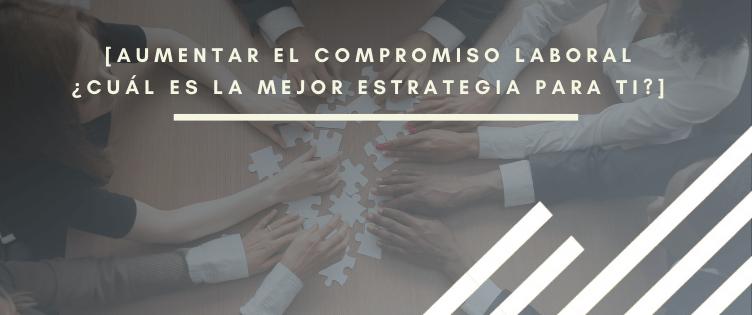 Aumentar el compromiso laboral: ¿Cuál es la mejor estrategia para ti?